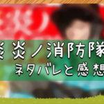 炎炎ノ消防隊|ネタバレと感想